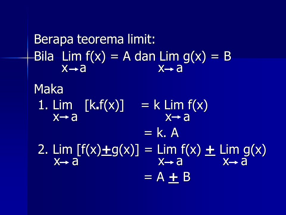 Berapa teorema limit: Bila Lim f(x) = A dan Lim g(x) = B x a x a x a x aMaka 1. Lim [k.f(x)] = k Lim f(x) 1. Lim [k.f(x)] = k Lim f(x) x a x a = k. A