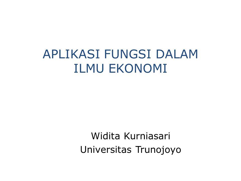 APLIKASI FUNGSI DALAM ILMU EKONOMI Widita Kurniasari Universitas Trunojoyo