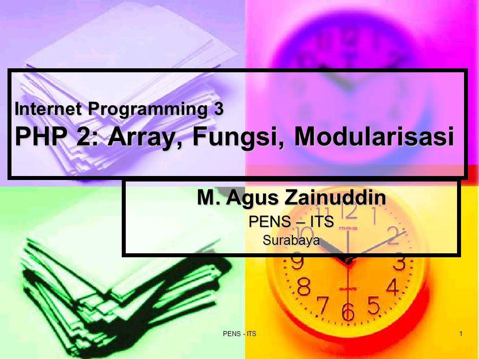 PENS - ITS1 Internet Programming 3 PHP 2: Array, Fungsi, Modularisasi M. Agus Zainuddin PENS – ITS Surabaya