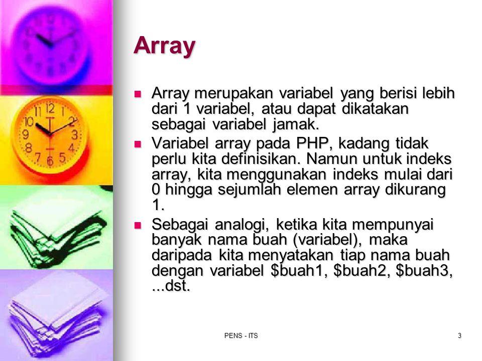 PENS - ITS4 Cara pemberian nilai pada variabel Array: Contoh 1 : Contoh 1 : $buah[0] = nanas ; $buah[1] = mangga ; $buah[2] = jambu ; Contoh 2 : Contoh 2 : $buah[] = nanas ; $buah[] = mangga ; $buah[] = jambu ; Contoh 3 : Contoh 3 : $buah = array( nanas , mangga , jambu ); Array