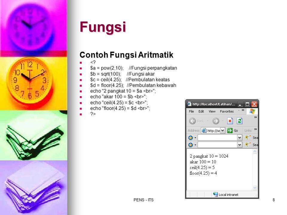 PENS - ITS8 Contoh Fungsi Aritmatik <? <? $a = pow(2,10); //Fungsi perpangkatan $a = pow(2,10); //Fungsi perpangkatan $b = sqrt(100); //Fungsi akar $b