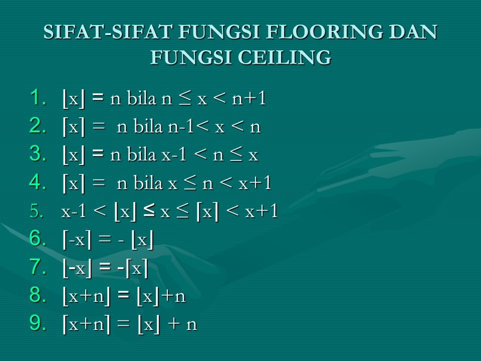 SIFAT-SIFAT FUNGSI FLOORING DAN FUNGSI CEILING 1. ⌊ x ⌋ = n bila n ≤ x < n+1 2. ⌈ x ⌉ = n bila n-1< x < n 3. ⌊ x ⌋ = n bila x-1 < n ≤ x 4. ⌈ x ⌉ = n b