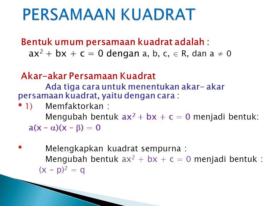 Bentuk umum persamaan kuadrat adalah : ax 2 + bx + c = 0 dengan a, b, c,  R, dan a ≠ 0 Akar-akar Persamaan Kuadrat Ada tiga cara untuk menentukan akar- akar persamaan kuadrat, yaitu dengan cara : 1) 1)Memfaktorkan : Mengubah bentuk ax 2 + bx + c = 0 menjadi bentuk: a(x –  )(x –  ) = 0 Melengkapkan kuadrat sempurna : Mengubah bentuk ax 2 + bx + c = 0 menjadi bentuk : (x – p) 2 = q