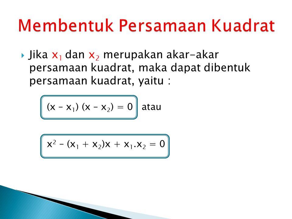 Jika x 1 dan x 2 merupakan akar-akar persamaan kuadrat, maka dapat dibentuk persamaan kuadrat, yaitu : (x – x 1 ) (x – x 2 ) = 0 atau x 2 – (x 1 + x