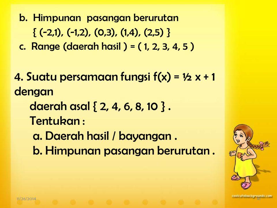 Pembahasan 11/26/201440 a. Fungsi f : x  x + 3, jadi f(x) = x + 3 Untuk x = -2 maka f(-2) = -2 + 3 = 1 x = -1 maka f(-1) = -1 + 3 = 2 x = 0 maka f(0)