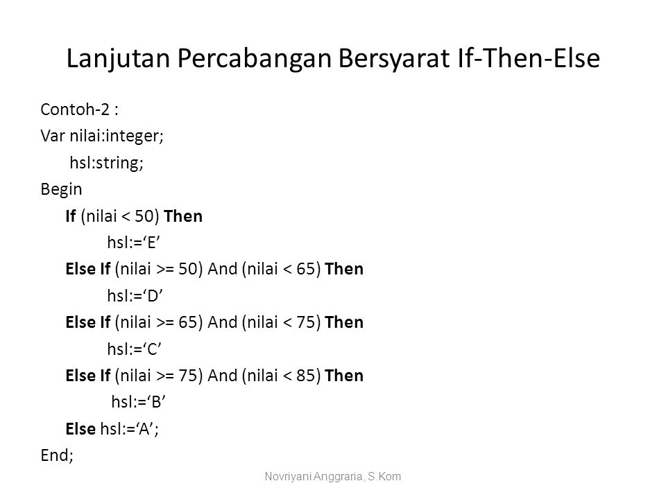 Lanjutan Percabangan Bersyarat If-Then-Else Contoh-2 : Var nilai:integer; hsl:string; Begin If (nilai < 50) Then hsl:='E' Else If (nilai >= 50) And (n