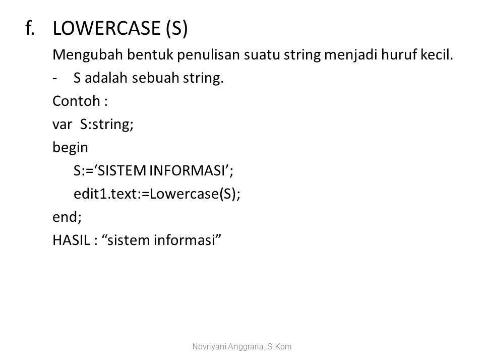 f.LOWERCASE (S) Mengubah bentuk penulisan suatu string menjadi huruf kecil. -S adalah sebuah string. Contoh : var S:string; begin S:='SISTEM INFORMASI