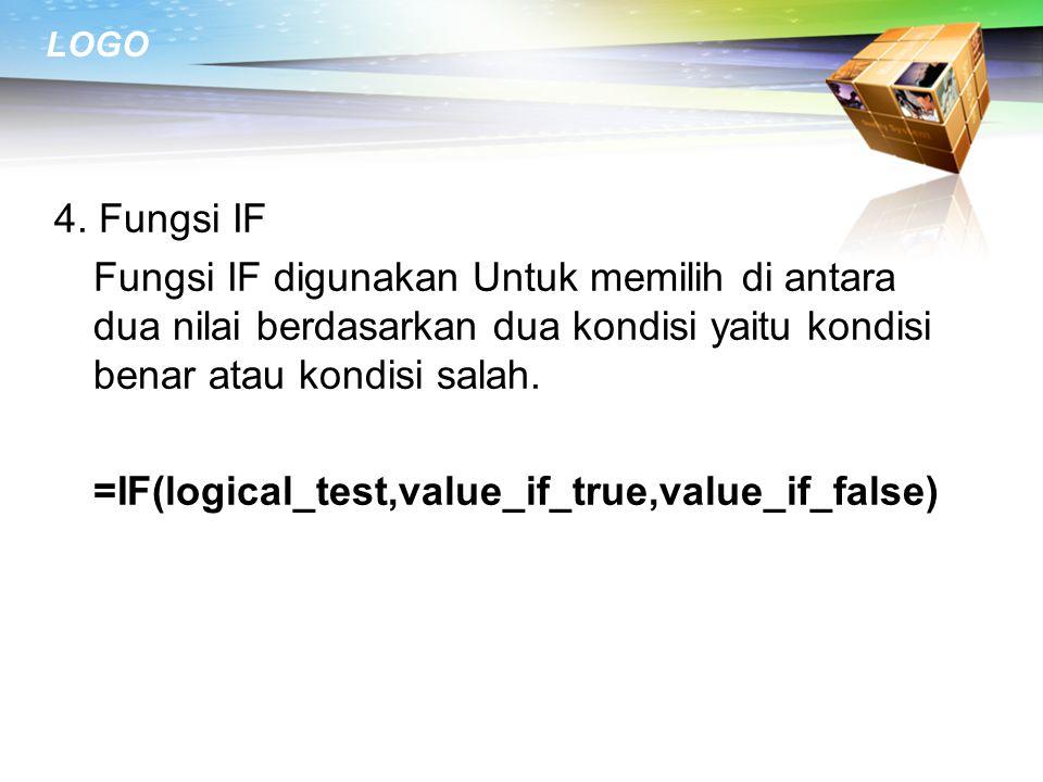 4. Fungsi IF Fungsi IF digunakan Untuk memilih di antara dua nilai berdasarkan dua kondisi yaitu kondisi benar atau kondisi salah. =IF(logical_test,va