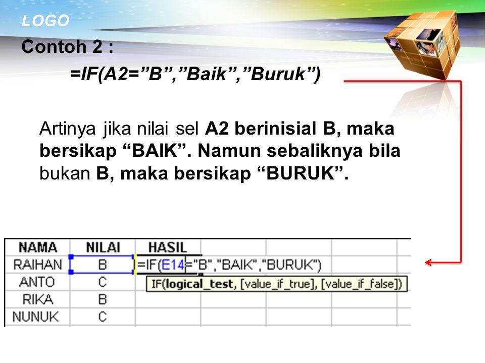 """LOGO Contoh 2 : =IF(A2=""""B"""",""""Baik"""",""""Buruk"""") Artinya jika nilai sel A2 berinisial B, maka bersikap """"BAIK"""". Namun sebaliknya bila bukan B, maka bersikap"""