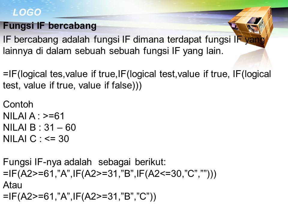 LOGO Fungsi IF bercabang IF bercabang adalah fungsi IF dimana terdapat fungsi IF yang lainnya di dalam sebuah sebuah fungsi IF yang lain. =IF(logical