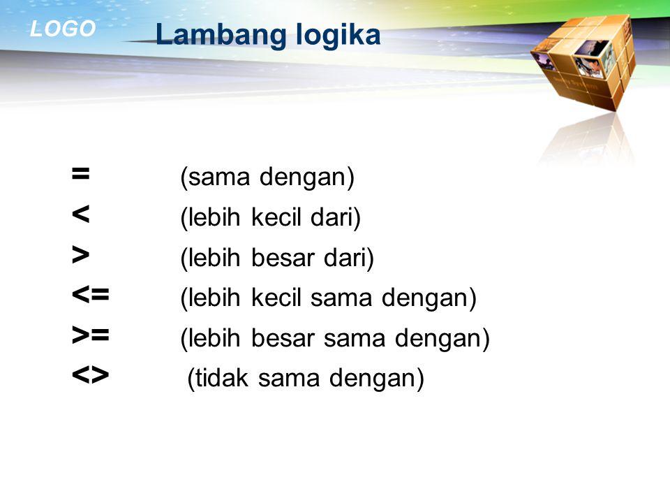 LOGO Lambang logika = (sama dengan) (lebih besar dari) = (lebih besar sama dengan) <> (tidak sama dengan)