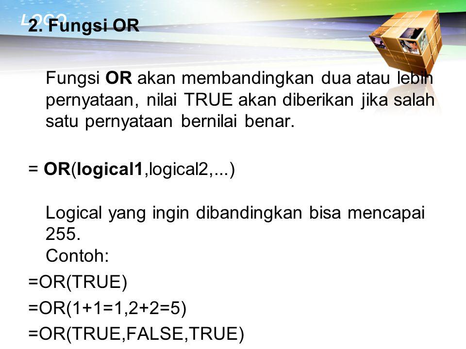 2. Fungsi OR Fungsi OR akan membandingkan dua atau lebih pernyataan, nilai TRUE akan diberikan jika salah satu pernyataan bernilai benar. = OR(logical