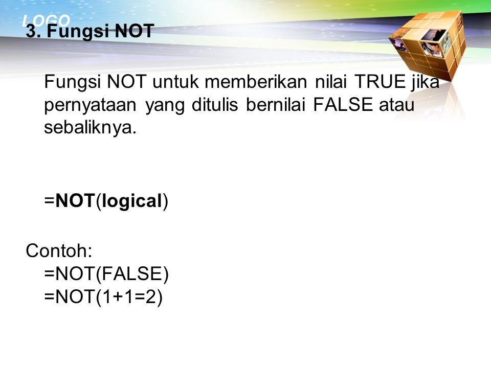 3. Fungsi NOT Fungsi NOT untuk memberikan nilai TRUE jika pernyataan yang ditulis bernilai FALSE atau sebaliknya. =NOT(logical) Contoh: =NOT(FALSE) =N
