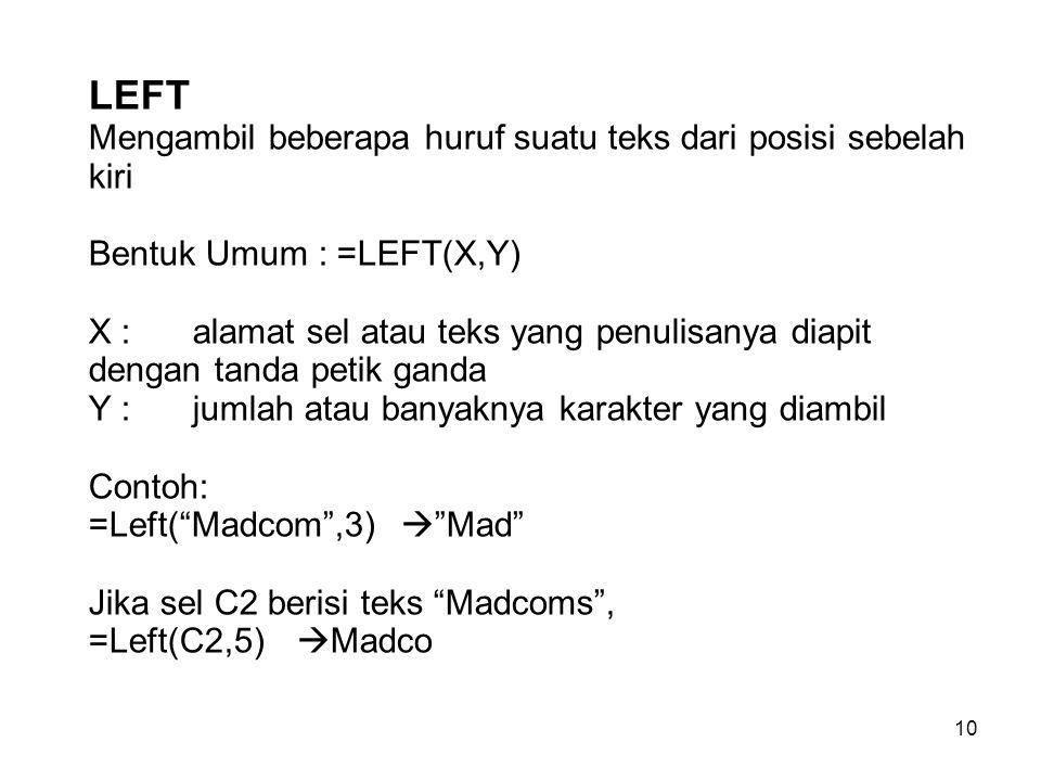 10 LEFT Mengambil beberapa huruf suatu teks dari posisi sebelah kiri Bentuk Umum : =LEFT(X,Y) X : alamat sel atau teks yang penulisanya diapit dengan