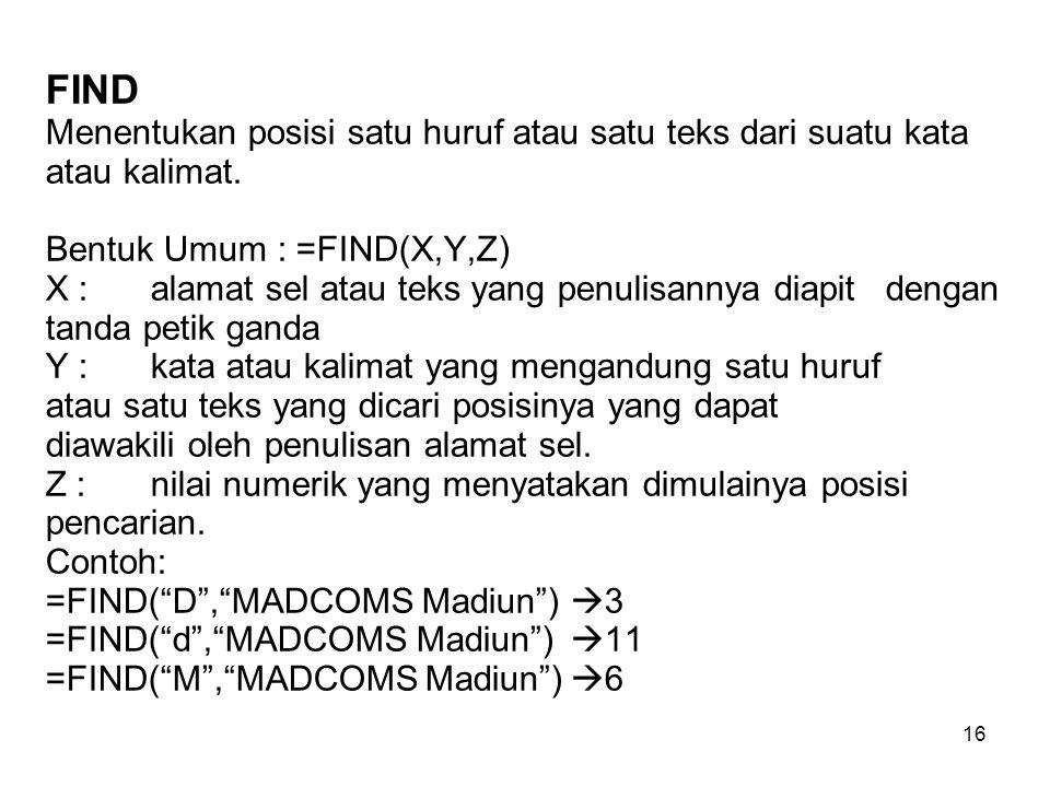 16 FIND Menentukan posisi satu huruf atau satu teks dari suatu kata atau kalimat. Bentuk Umum : =FIND(X,Y,Z) X : alamat sel atau teks yang penulisanny