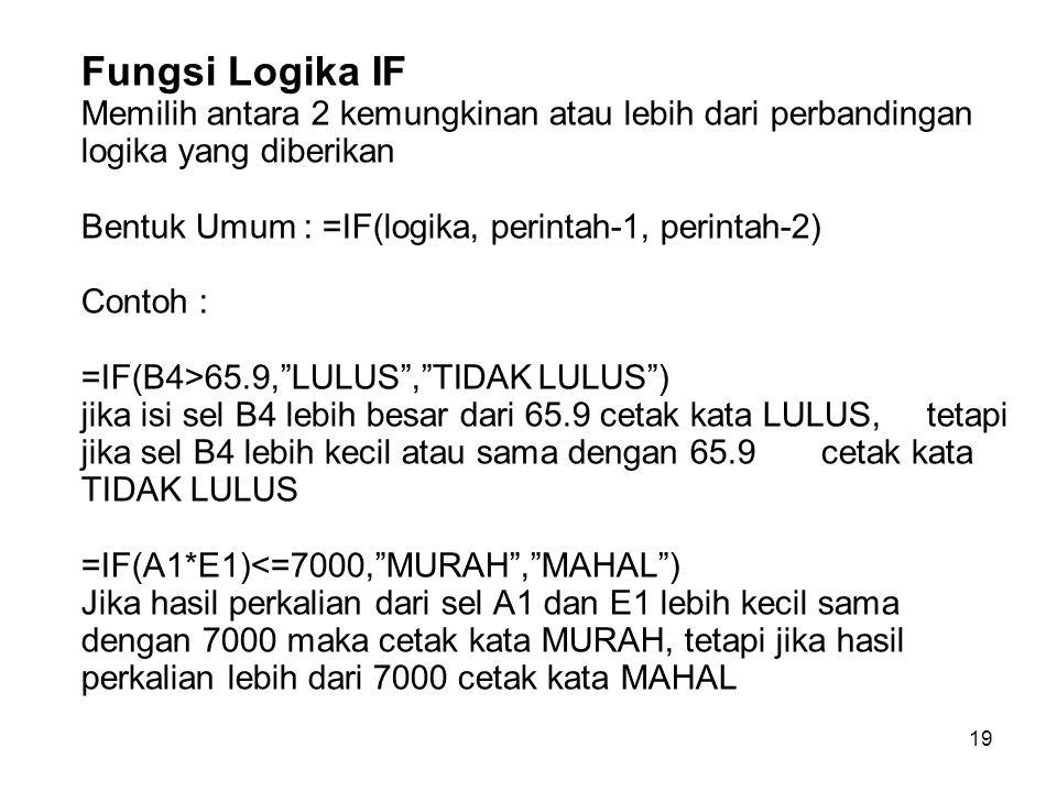 19 Fungsi Logika IF Memilih antara 2 kemungkinan atau lebih dari perbandingan logika yang diberikan Bentuk Umum : =IF(logika, perintah-1, perintah-2)