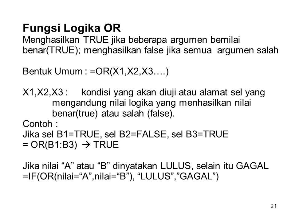 21 Fungsi Logika OR Menghasilkan TRUE jika beberapa argumen bernilai benar(TRUE); menghasilkan false jika semua argumen salah Bentuk Umum : =OR(X1,X2,