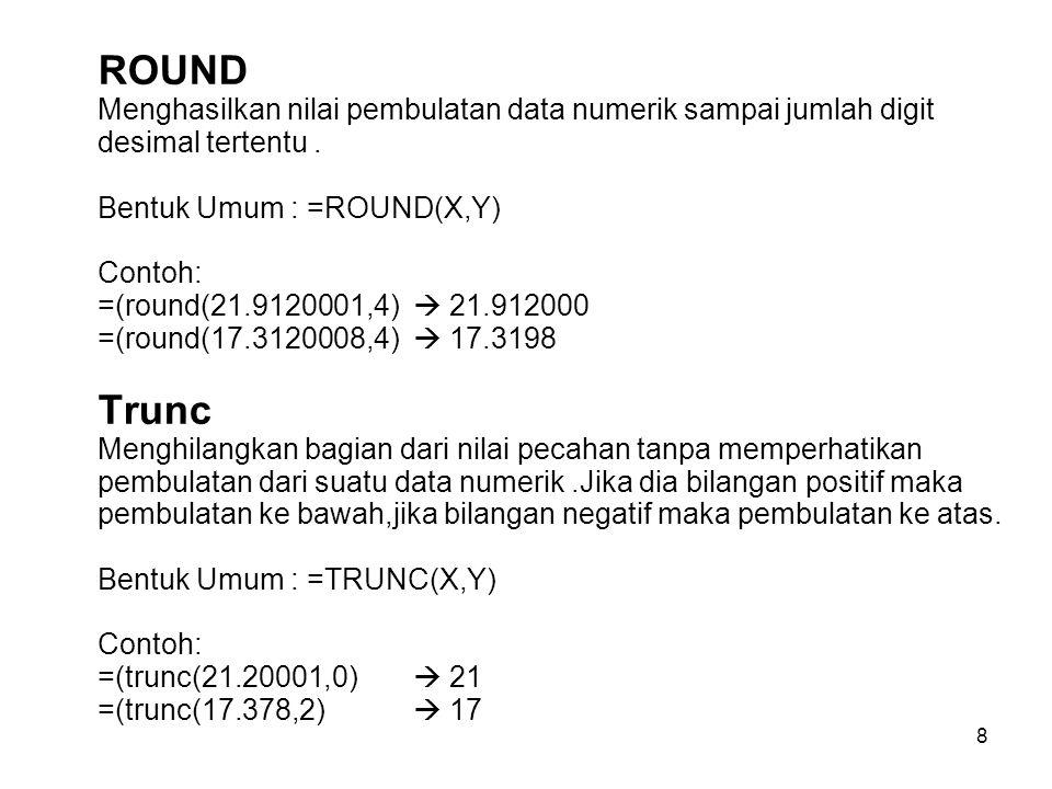 8 ROUND Menghasilkan nilai pembulatan data numerik sampai jumlah digit desimal tertentu. Bentuk Umum : =ROUND(X,Y) Contoh: =(round(21.9120001,4)  21.