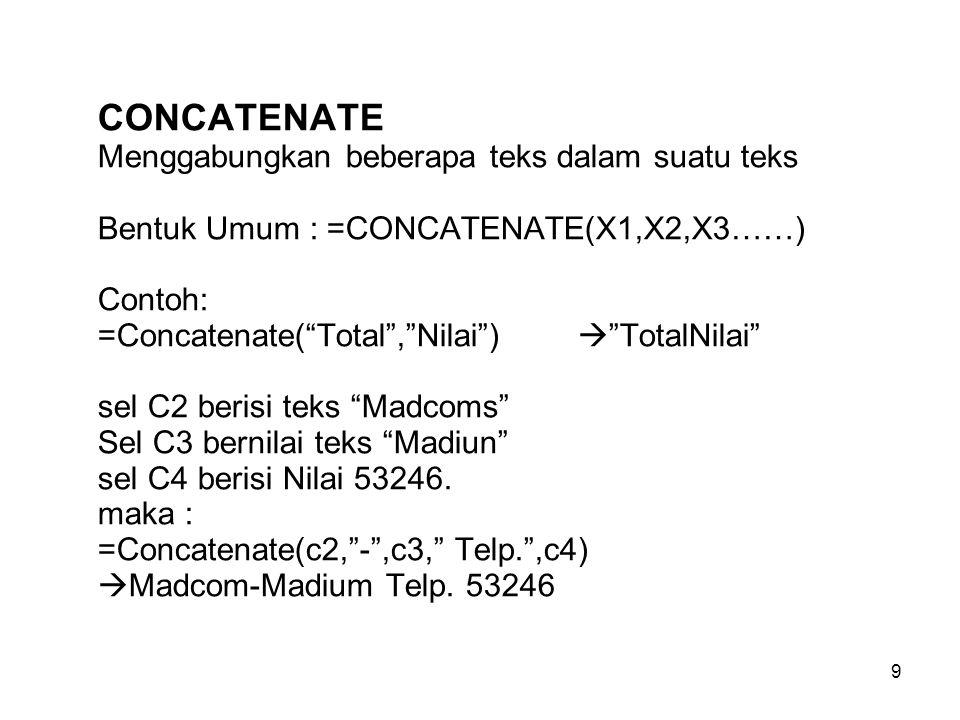 """9 CONCATENATE Menggabungkan beberapa teks dalam suatu teks Bentuk Umum : =CONCATENATE(X1,X2,X3……) Contoh: =Concatenate(""""Total"""",""""Nilai"""")  """"TotalNilai"""""""