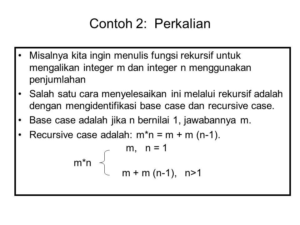 Contoh 2: Perkalian Misalnya kita ingin menulis fungsi rekursif untuk mengalikan integer m dan integer n menggunakan penjumlahan Salah satu cara menye