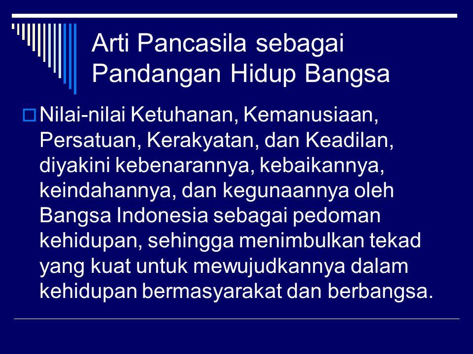 Arti Pancasila sebagai Pandangan Hidup Bangsa  Nilai-nilai Ketuhanan, Kemanusiaan, Persatuan, Kerakyatan, dan Keadilan, diyakini kebenarannya, kebaikannya, keindahannya, dan kegunaannya oleh Bangsa Indonesia sebagai pedoman kehidupan, sehingga menimbulkan tekad yang kuat untuk mewujudkannya dalam kehidupan bermasyarakat dan berbangsa.