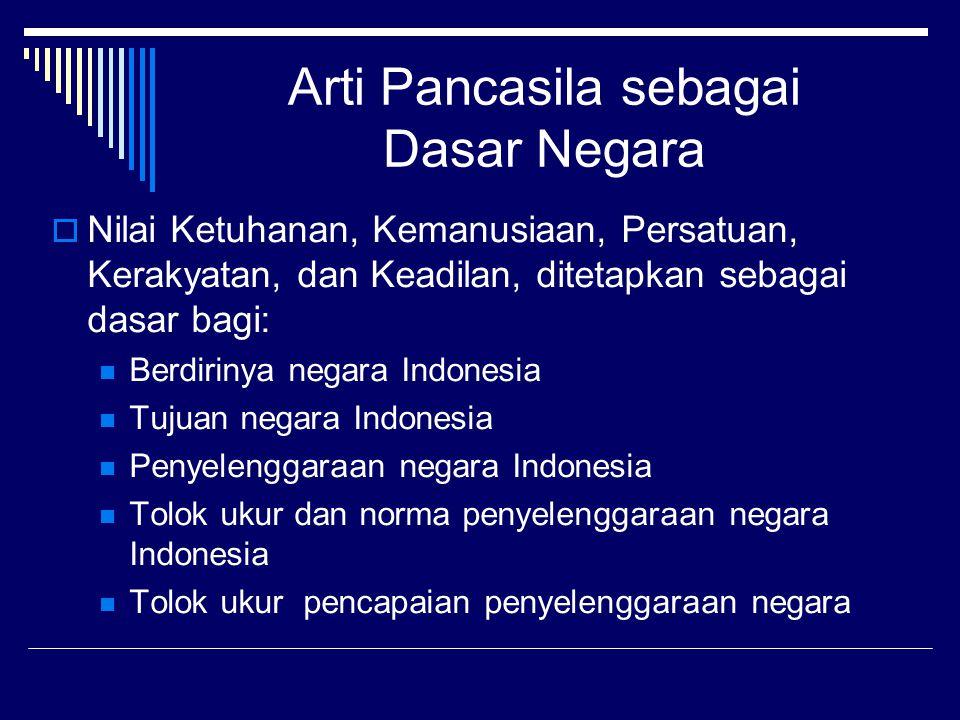 Arti Pancasila sebagai Dasar Negara  Nilai Ketuhanan, Kemanusiaan, Persatuan, Kerakyatan, dan Keadilan, ditetapkan sebagai dasar bagi: Berdirinya negara Indonesia Tujuan negara Indonesia Penyelenggaraan negara Indonesia Tolok ukur dan norma penyelenggaraan negara Indonesia Tolok ukur pencapaian penyelenggaraan negara