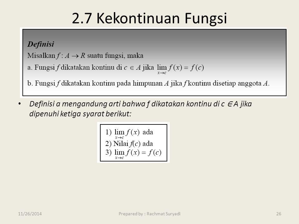 2.7 Kekontinuan Fungsi Definisi a mengandung arti bahwa f dikatakan kontinu di c ∈ A jika dipenuhi ketiga syarat berikut: Prepared by : Rachmat Suryad