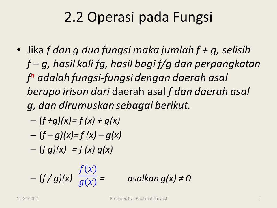 2.2 Operasi pada Fungsi Jika f dan g dua fungsi maka jumlah f + g, selisih f – g, hasil kali fg, hasil bagi f/g dan perpangkatan f n adalah fungsi-fun