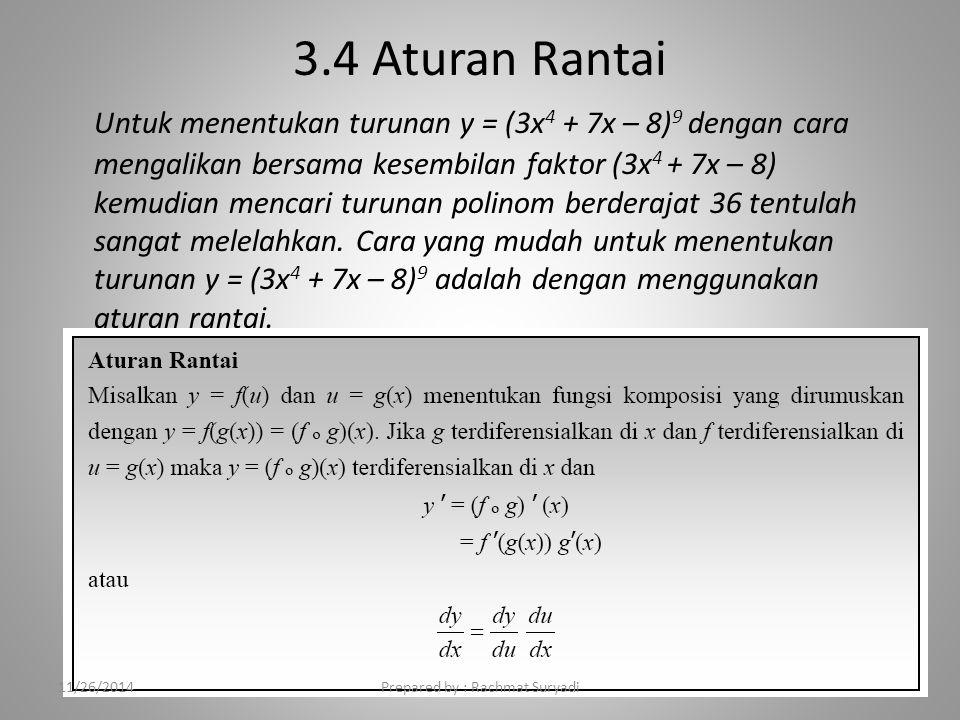 3.4 Aturan Rantai Untuk menentukan turunan y = (3x 4 + 7x – 8) 9 dengan cara mengalikan bersama kesembilan faktor (3x 4 + 7x – 8) kemudian mencari turunan polinom berderajat 36 tentulah sangat melelahkan.