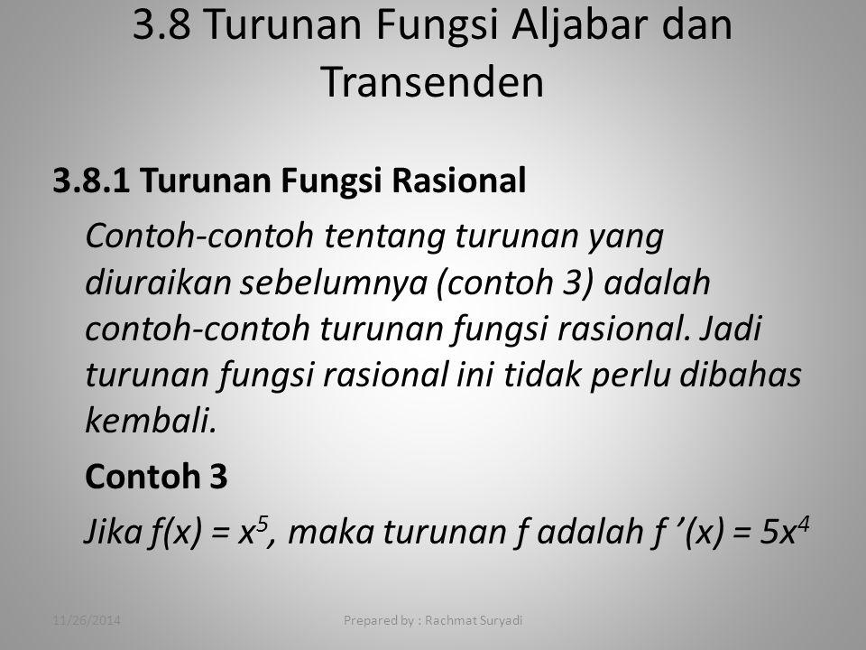 3.8 Turunan Fungsi Aljabar dan Transenden Prepared by : Rachmat Suryadi 3.8.1 Turunan Fungsi Rasional Contoh-contoh tentang turunan yang diuraikan sebelumnya (contoh 3) adalah contoh-contoh turunan fungsi rasional.