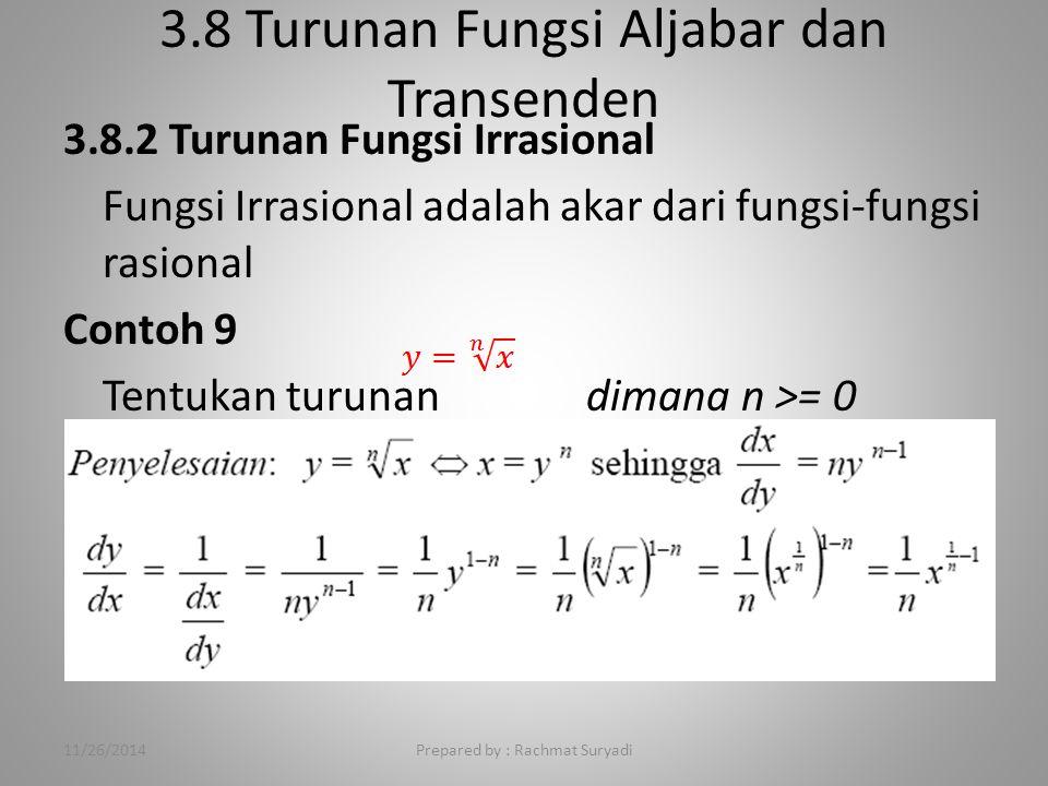 3.8 Turunan Fungsi Aljabar dan Transenden Prepared by : Rachmat Suryadi 3.8.2 Turunan Fungsi Irrasional Fungsi Irrasional adalah akar dari fungsi-fungsi rasional Contoh 9 Tentukan turunan dimana n >= 0 11/26/2014