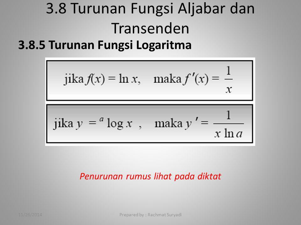 3.8 Turunan Fungsi Aljabar dan Transenden Prepared by : Rachmat Suryadi 3.8.5 Turunan Fungsi Logaritma Penurunan rumus lihat pada diktat 11/26/2014