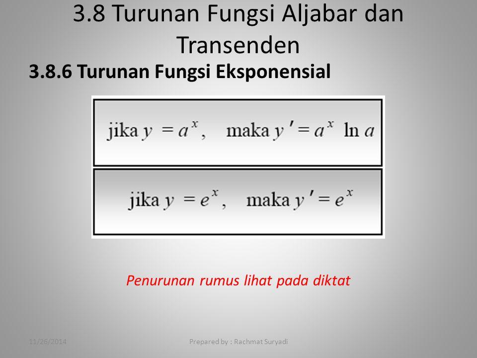 3.8 Turunan Fungsi Aljabar dan Transenden Prepared by : Rachmat Suryadi 3.8.6 Turunan Fungsi Eksponensial Penurunan rumus lihat pada diktat 11/26/2014