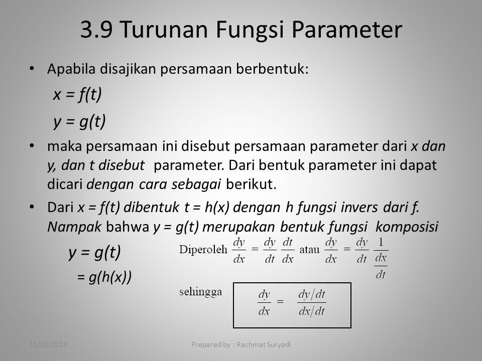 3.9 Turunan Fungsi Parameter Prepared by : Rachmat Suryadi Apabila disajikan persamaan berbentuk: x = f(t) y = g(t) maka persamaan ini disebut persamaan parameter dari x dan y, dan t disebut parameter.