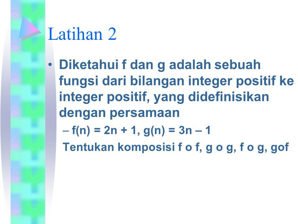 Latihan 2 Diketahui f dan g adalah sebuah fungsi dari bilangan integer positif ke integer positif, yang didefinisikan dengan persamaan –f(n) = 2n + 1, g(n) = 3n – 1 Tentukan komposisi f o f, g o g, f o g, gof