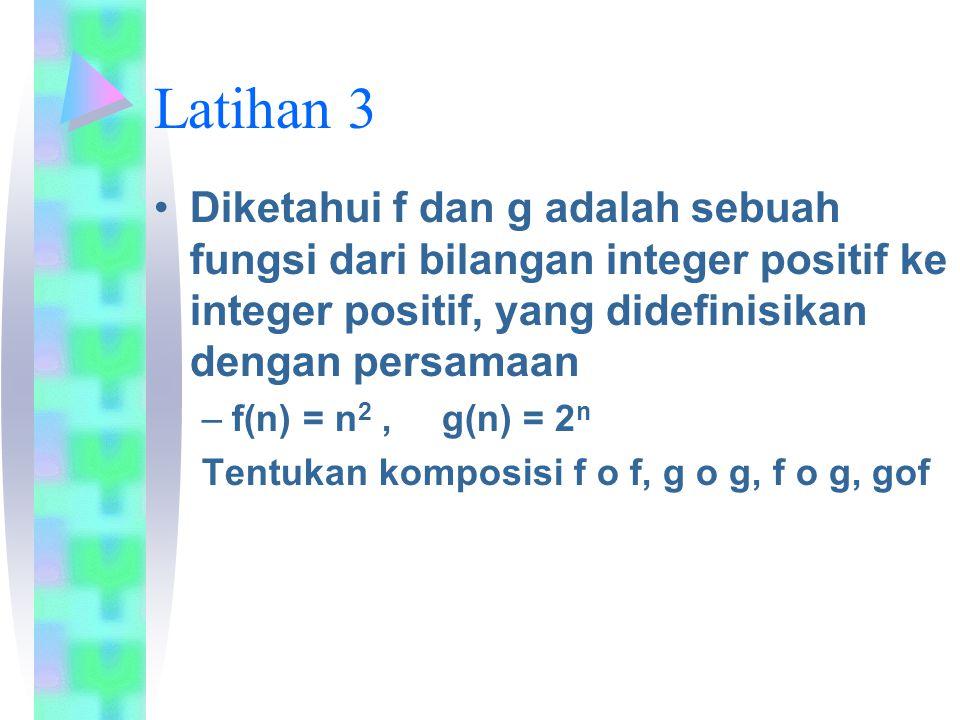 Latihan 3 Diketahui f dan g adalah sebuah fungsi dari bilangan integer positif ke integer positif, yang didefinisikan dengan persamaan –f(n) = n 2, g(n) = 2 n Tentukan komposisi f o f, g o g, f o g, gof