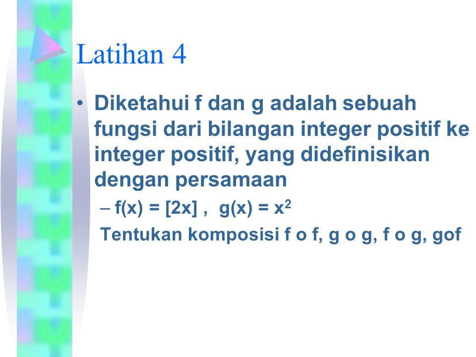 Latihan 4 Diketahui f dan g adalah sebuah fungsi dari bilangan integer positif ke integer positif, yang didefinisikan dengan persamaan –f(x) = [2x], g(x) = x 2 Tentukan komposisi f o f, g o g, f o g, gof