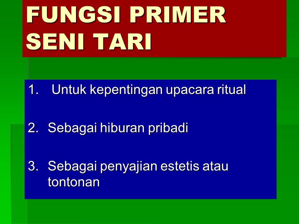 FUNGSI PRIMER SENI TARI 1. Untuk kepentingan upacara ritual 2.Sebagai hiburan pribadi 3.Sebagai penyajian estetis atau tontonan