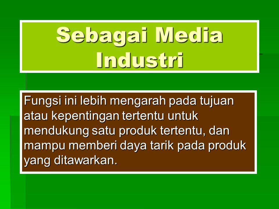 Sebagai Media Industri Fungsi ini lebih mengarah pada tujuan atau kepentingan tertentu untuk mendukung satu produk tertentu, dan mampu memberi daya ta