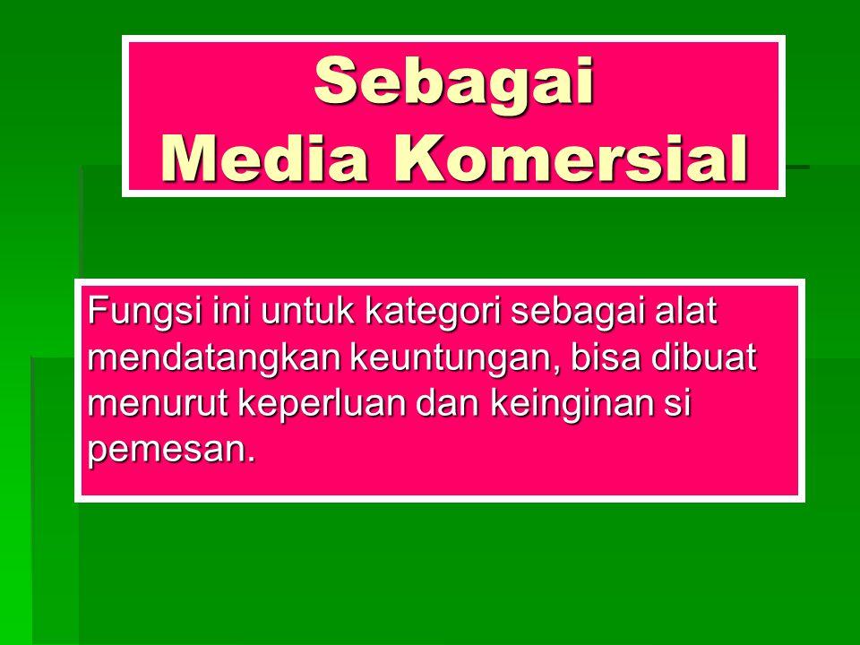 Sebagai Media Komersial Fungsi ini untuk kategori sebagai alat mendatangkan keuntungan, bisa dibuat menurut keperluan dan keinginan si pemesan.
