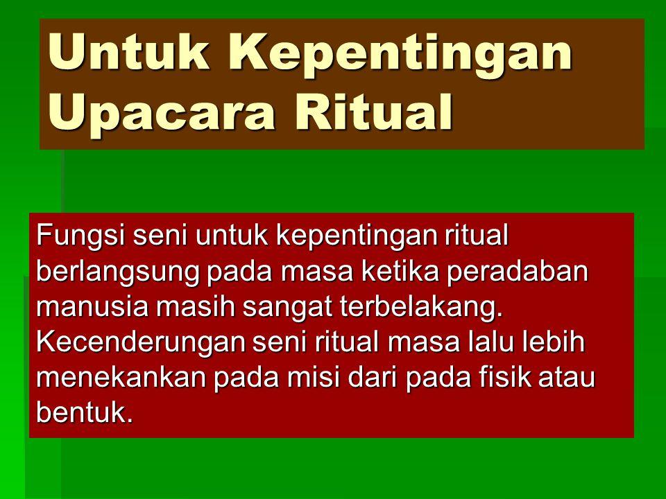 Untuk Kepentingan Upacara Ritual Fungsi seni untuk kepentingan ritual berlangsung pada masa ketika peradaban manusia masih sangat terbelakang. Kecende