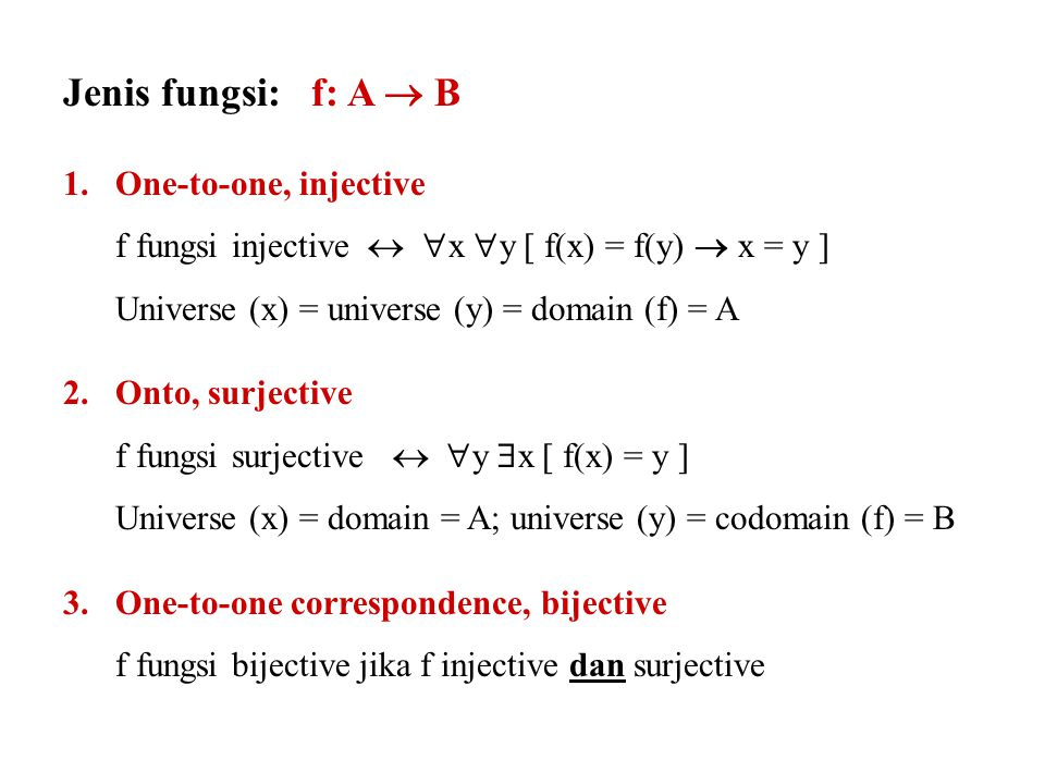 Jenis fungsi: f: A  B 1.One-to-one, injective f fungsi injective   x  y [ f(x) = f(y)  x = y ] Universe (x) = universe (y) = domain (f) = A 2.Onto, surjective f fungsi surjective   y  x [ f(x) = y ] Universe (x) = domain = A; universe (y) = codomain (f) = B 3.One-to-one correspondence, bijective f fungsi bijective jika f injective dan surjective