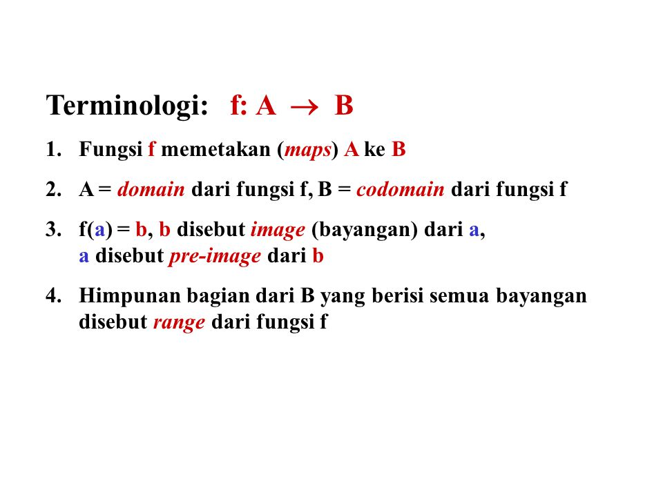 Terminologi: f: A  B 1.Fungsi f memetakan (maps) A ke B 2.A = domain dari fungsi f, B = codomain dari fungsi f 3.f(a) = b, b disebut image (bayangan)