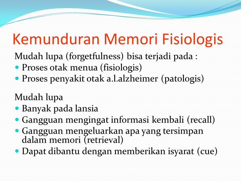 Kemunduran Memori Fisiologis Mudah lupa (forgetfulness) bisa terjadi pada : Proses otak menua (fisiologis) Proses penyakit otak a.l.alzheimer (patologis) Mudah lupa Banyak pada lansia Gangguan mengingat informasi kembali (recall) Gangguan mengeluarkan apa yang tersimpan dalam memori (retrieval) Dapat dibantu dengan memberikan isyarat (cue)