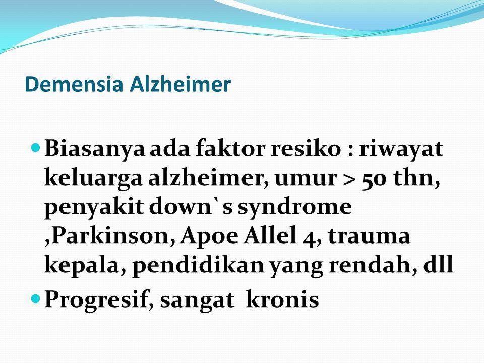 Demensia Alzheimer Biasanya ada faktor resiko : riwayat keluarga alzheimer, umur > 50 thn, penyakit down`s syndrome,Parkinson, Apoe Allel 4, trauma kepala, pendidikan yang rendah, dll Progresif, sangat kronis