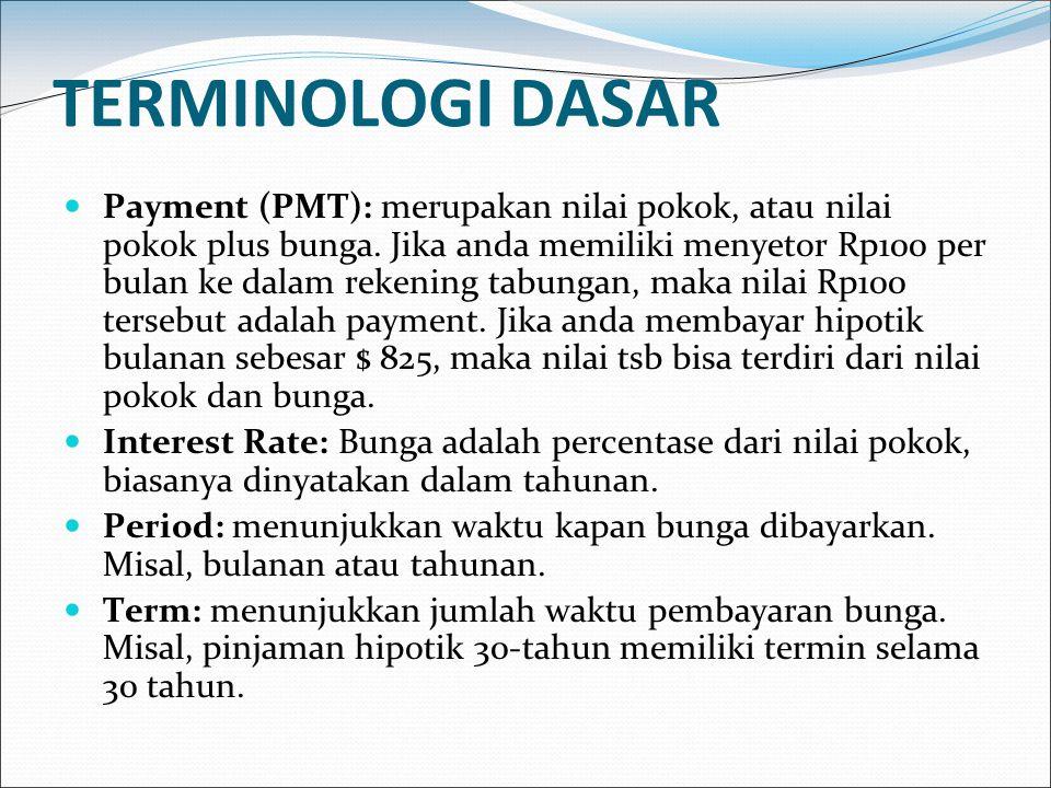 TERMINOLOGI DASAR Payment (PMT): merupakan nilai pokok, atau nilai pokok plus bunga. Jika anda memiliki menyetor Rp100 per bulan ke dalam rekening tab