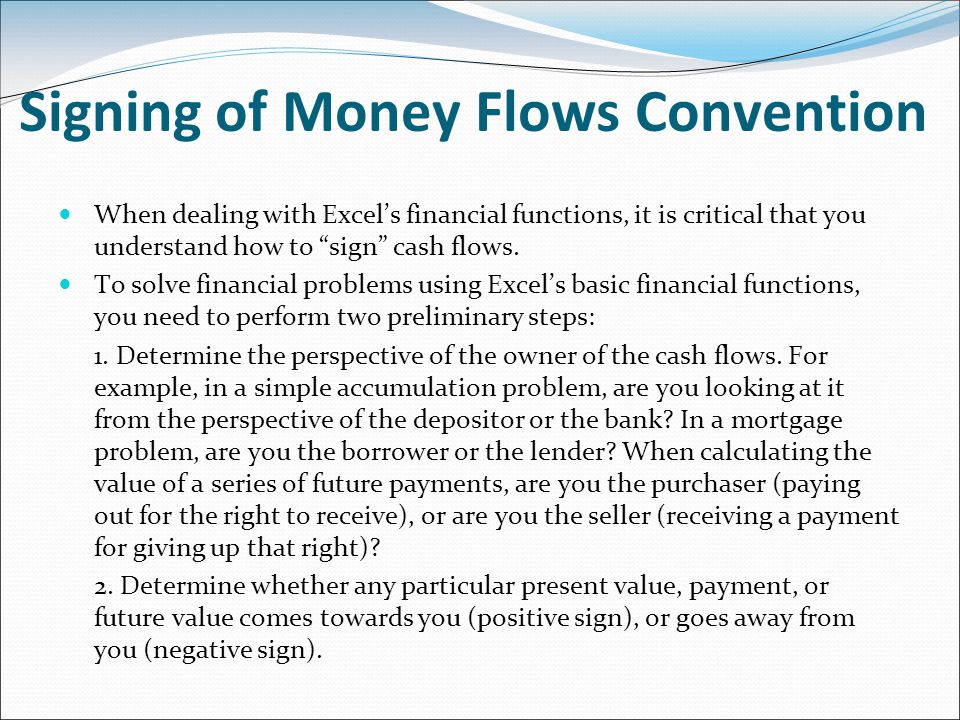 Signing of Money Flows Convention When dealing with Excel's financial functions, it is critical that you understand how to sign cash flows.