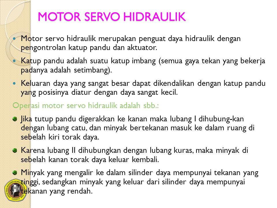 MOTOR SERVO HIDRAULIK Motor servo hidraulik merupakan penguat daya hidraulik dengan pengontrolan katup pandu dan aktuator. Katup pandu adalah suatu ka