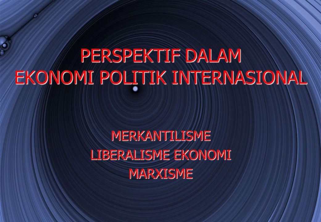 PERSPEKTIF DALAM EKONOMI POLITIK INTERNASIONAL MERKANTILISME LIBERALISME EKONOMI MARXISME