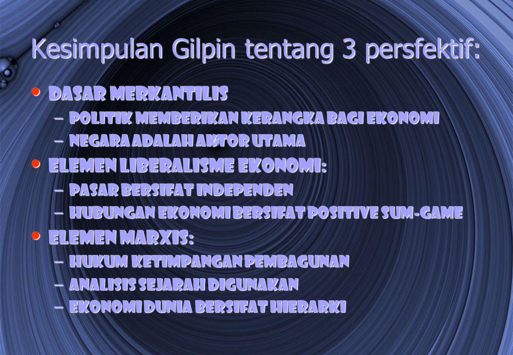 Kesimpulan Gilpin tentang 3 persfektif: Dasar merkantilis Dasar merkantilis – Politik memberikan kerangka bagi ekonomi – Negara adalah aktor utama Ele